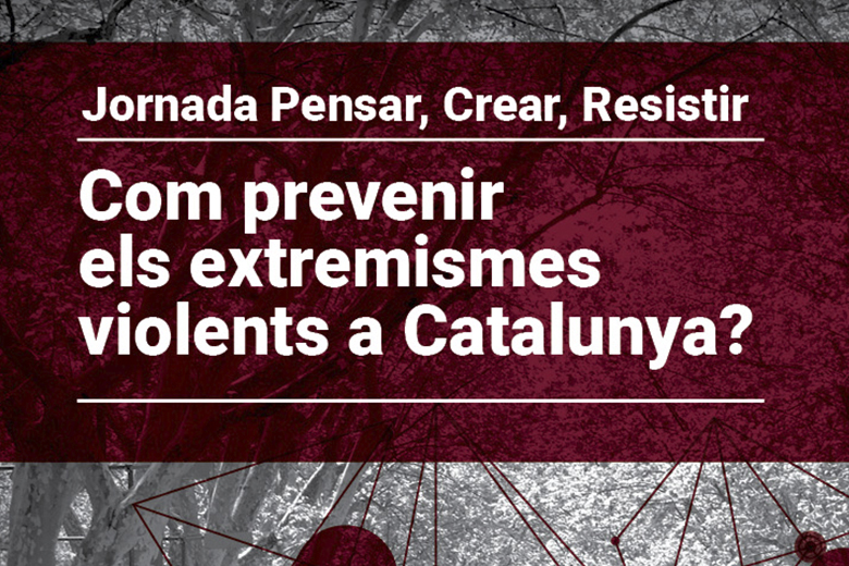 Agenda:  Conference Think, Create and Resist. How to prevent violent extremism in Catalonia?